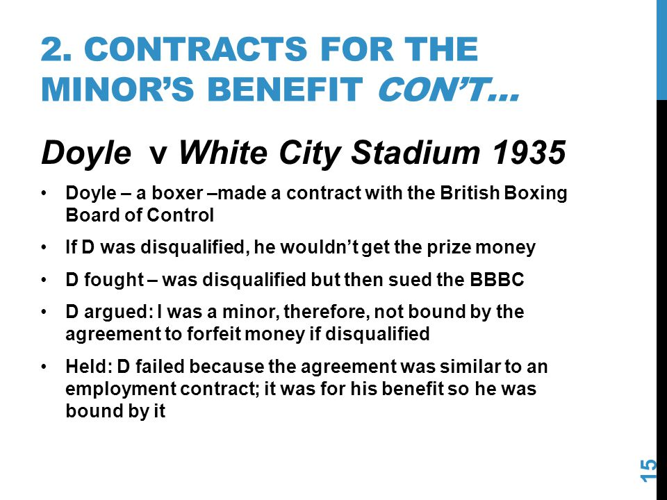 2. CONTRACTS FOR THE MINORS BENEFIT CONT… 15 Doyle v White City Stadium 1935 Doyle – a boxer –made a contract with the British Boxing Board of Control