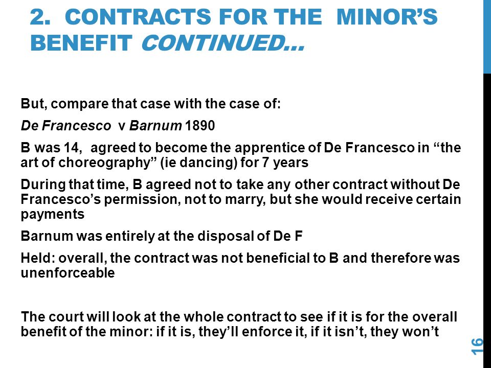 2. CONTRACTS FOR THE MINORS BENEFIT CONTINUED… 16 But, compare that case with the case of: De Francesco v Barnum 1890 B was 14, agreed to become the a