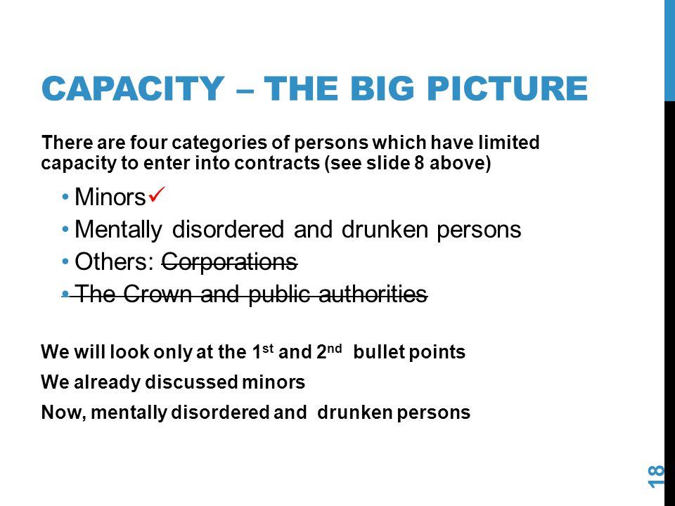 CAPACITY – THE BIG PICTURE 18 There are four categories of persons which have limited capacity to enter into contracts (see slide 8 above) Minors Ment