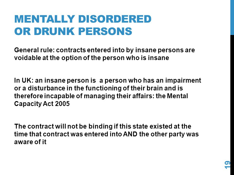 MENTALLY DISORDERED OR DRUNK PERSONS 19 General rule: contracts entered into by insane persons are voidable at the option of the person who is insane