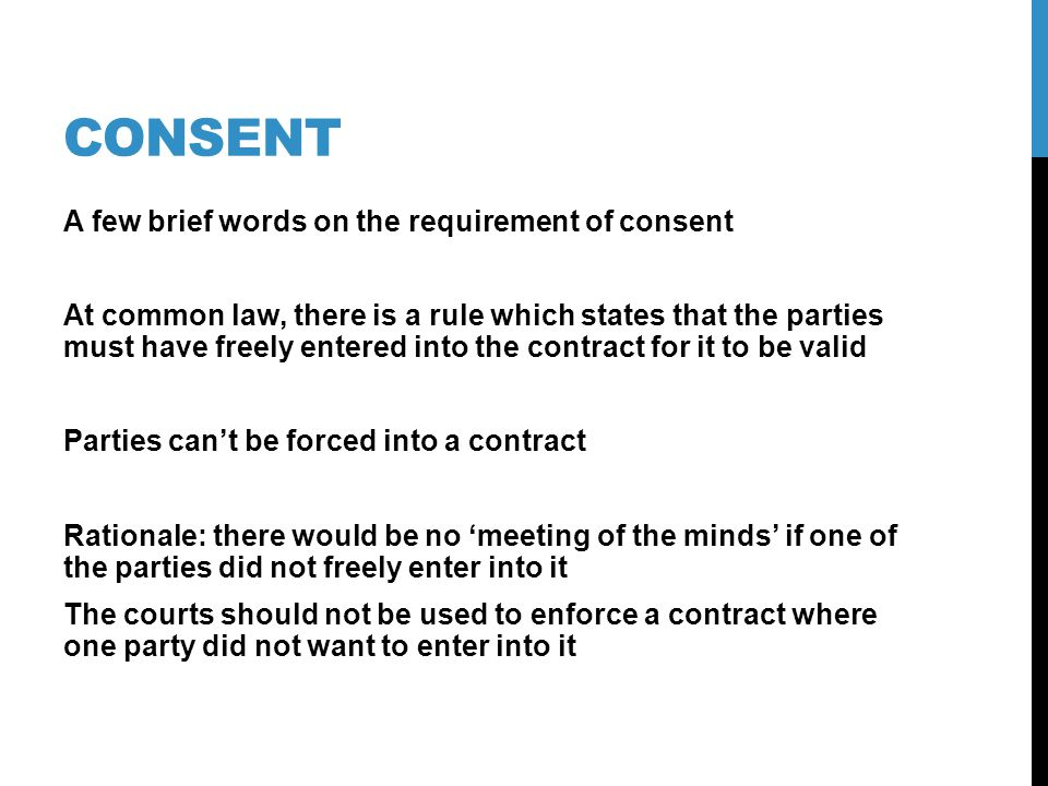 CONSENT A few brief words on the requirement of consent At common law, there is a rule which states that the parties must have freely entered into the