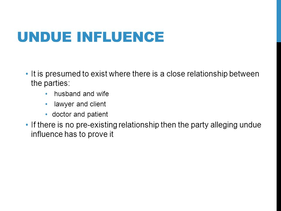 UNDUE INFLUENCE It is presumed to exist where there is a close relationship between the parties: husband and wife lawyer and client doctor and patient