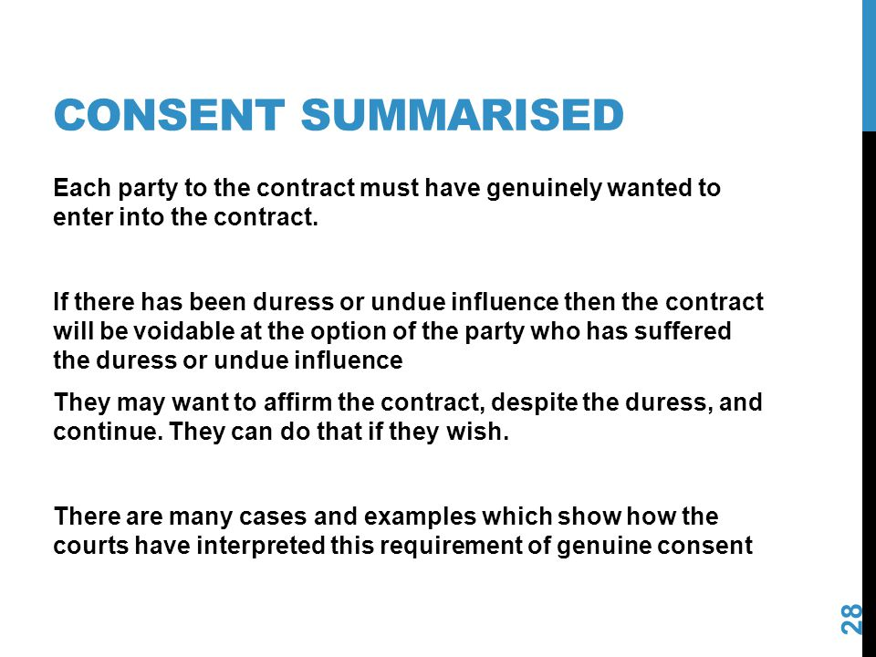 CONSENT SUMMARISED 28 Each party to the contract must have genuinely wanted to enter into the contract. If there has been duress or undue influence th