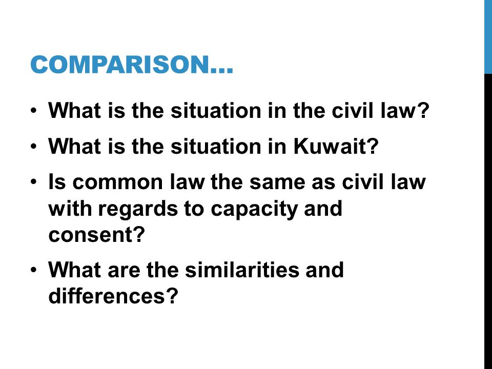COMPARISON… What is the situation in the civil law? What is the situation in Kuwait? Is common law the same as civil law with regards to capacity and