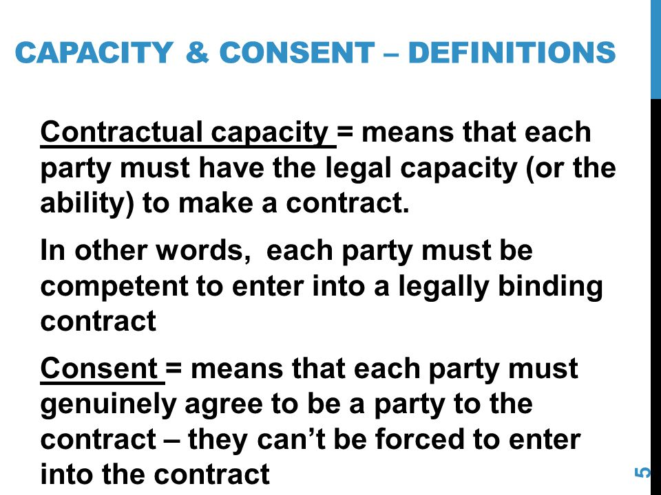 CAPACITY & CONSENT – DEFINITIONS 5 Contractual capacity = means that each party must have the legal capacity (or the ability) to make a contract. In o