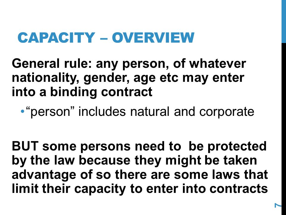 CAPACITY – OVERVIEW 7 General rule: any person, of whatever nationality, gender, age etc may enter into a binding contract person includes natural and