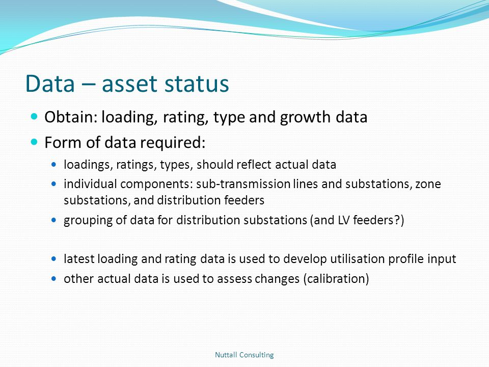 Data – asset status General comments Actual maximum demand should exclude abnormal operating conditions Maximum demand estimate acceptable if not directly measured Distribution feeders – trunk model maximum demand at feeder exit rating of main trunk section Distribution substations expect segments to be based upon load type or categories of substation capacity or substations type Demand growth rates – most appropriate that are available for category Nuttall Consulting