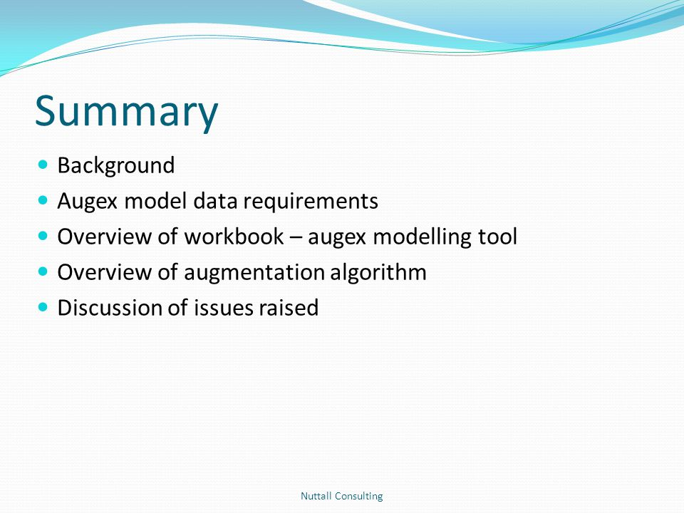 Summary Background Augex model data requirements Overview of workbook – augex modelling tool Overview of augmentation algorithm Discussion of issues r