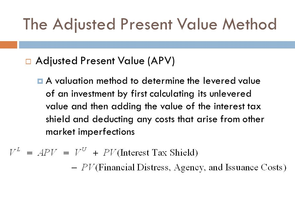 The Adjusted Present Value Method Adjusted Present Value (APV) A valuation method to determine the levered value of an investment by first calculating