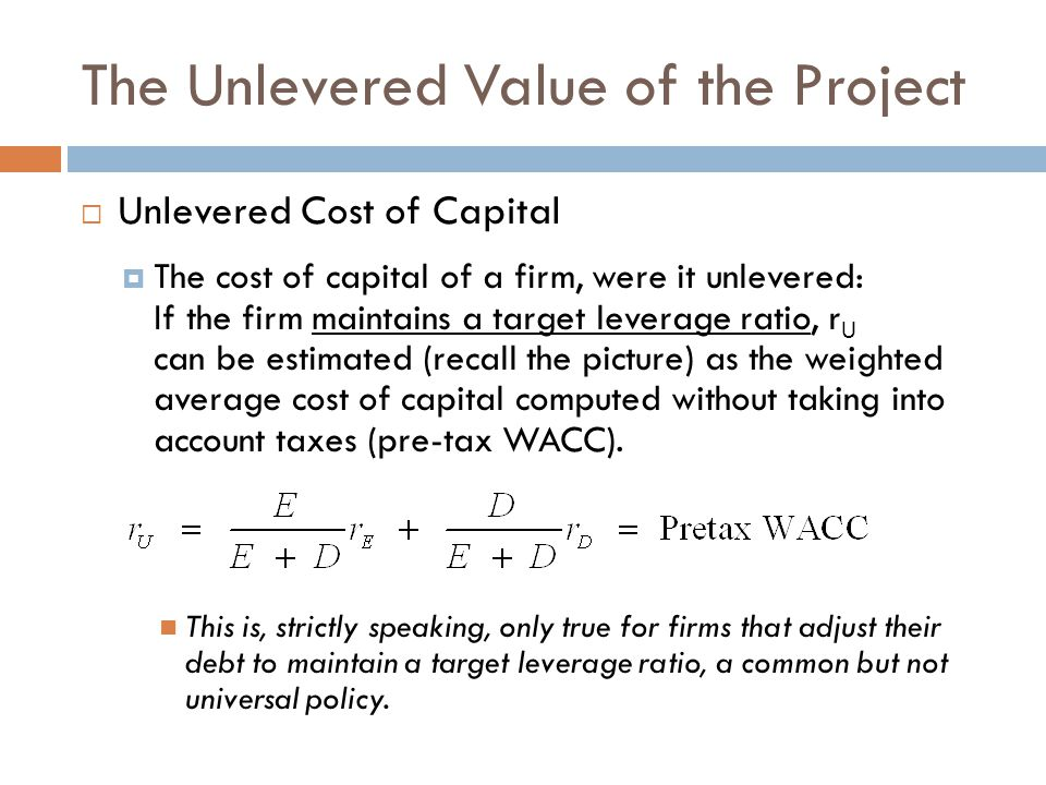 The Unlevered Value of the Project Unlevered Cost of Capital The cost of capital of a firm, were it unlevered: If the firm maintains a target leverage