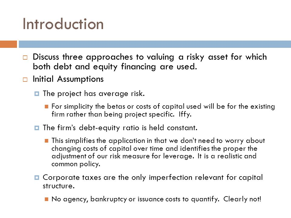 Introduction Discuss three approaches to valuing a risky asset for which both debt and equity financing are used. Initial Assumptions The project has