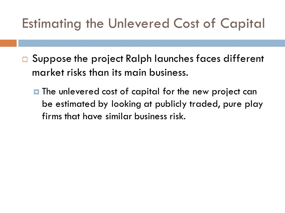 Estimating the Unlevered Cost of Capital Suppose the project Ralph launches faces different market risks than its main business. The unlevered cost of