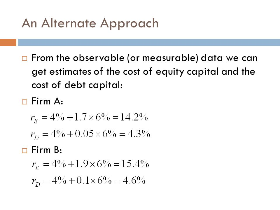 An Alternate Approach From the observable (or measurable) data we can get estimates of the cost of equity capital and the cost of debt capital: Firm A