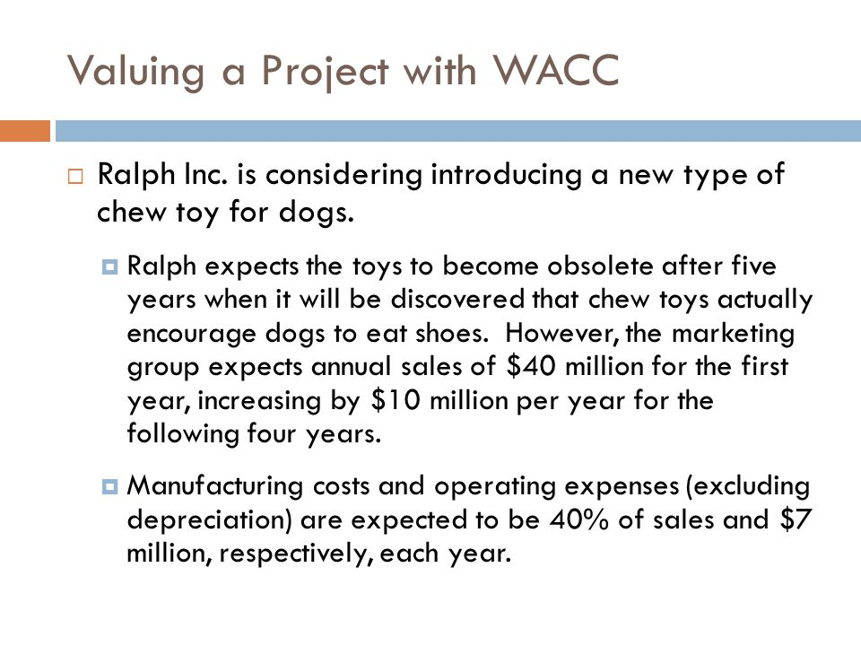 Valuing a Project with WACC Developing the product will require upfront R&D and marketing expenses of $8 million.
