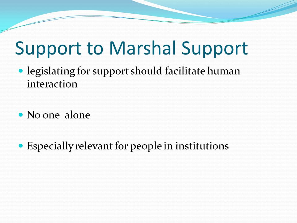 Support and supported decision- making SDM is a species of support SDM cannot happen without support Text of the CRPD speaks of support Support is a prerequisite for any system of SDM to flourish Absent a supporting environment, SDM would be substitution by another name.