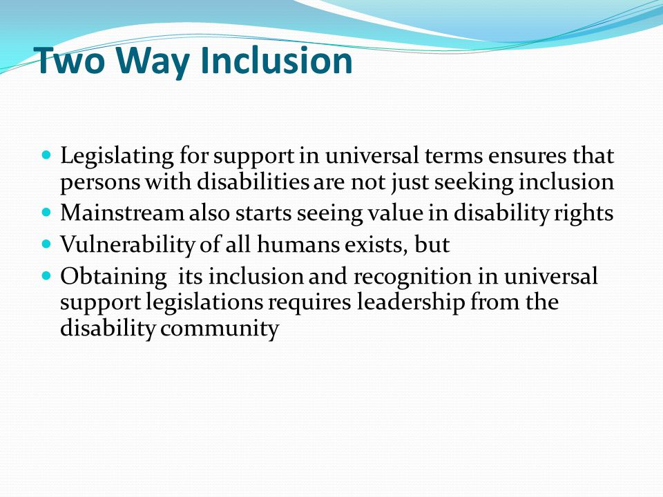 Universal Support a Route to Universal Capacity Presumption of legal capacity is countered by factual claims of mental incapacity Universal Legal capacity tests tend to exclude persons with disabilities Universal support laws as they are based on human vulnerability could aid the inclusion of all excluded Cannot exclude persons with disabilities.