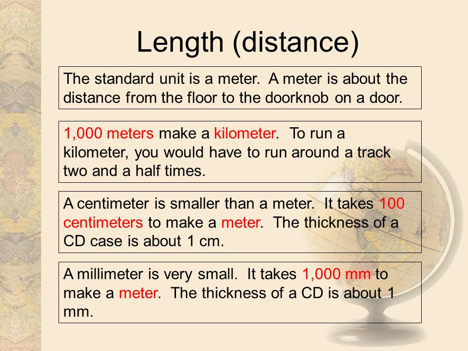 Length (distance) The standard unit is a meter. A meter is about the distance from the floor to the doorknob on a door. 1,000 meters make a kilometer.