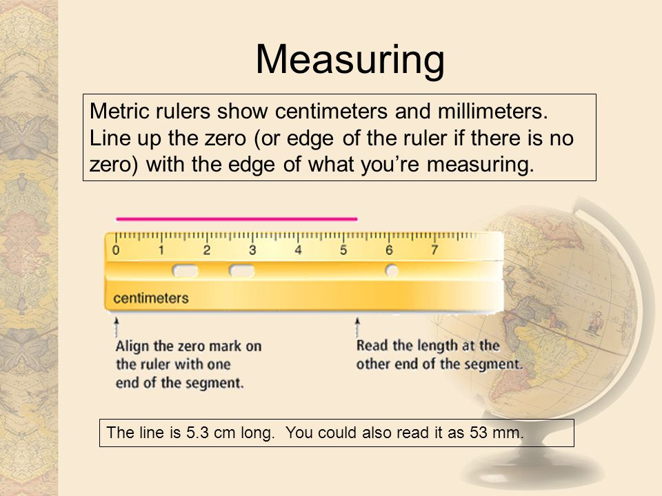Measuring Metric rulers show centimeters and millimeters. Line up the zero (or edge of the ruler if there is no zero) with the edge of what youre meas