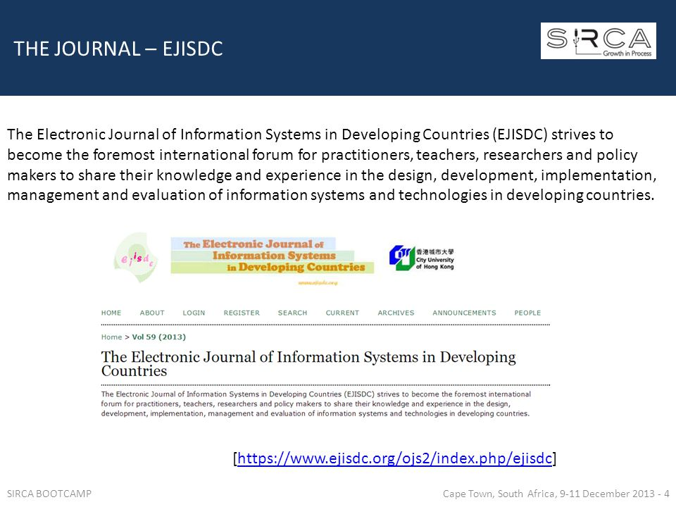 THE JOURNAL – EJISDC The Electronic Journal of Information Systems in Developing Countries (EJISDC) strives to become the foremost international forum for practitioners, teachers, researchers and policy makers to share their knowledge and experience in the design, development, implementation, management and evaluation of information systems and technologies in developing countries.