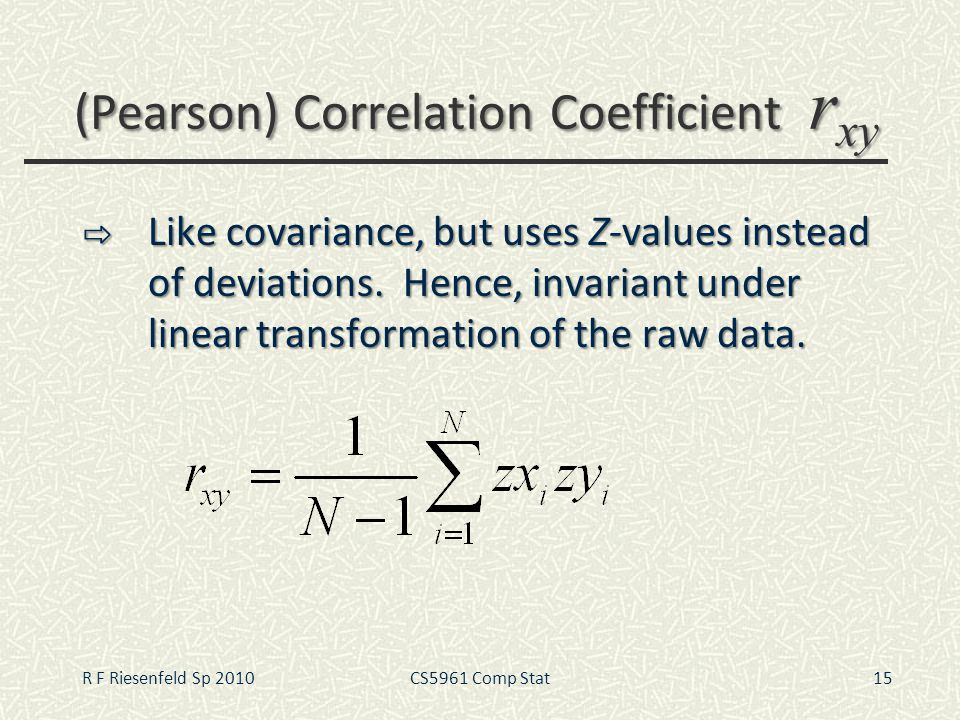 (Pearson) Correlation Coefficient r xy Like covariance, but uses Z-values instead of deviations. Hence, invariant under linear transformation of the r