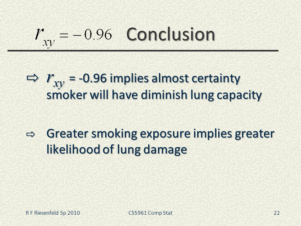 Conclusion r xy = -0.96 implies almost certainty smoker will have diminish lung capacity r xy = -0.96 implies almost certainty smoker will have dimini