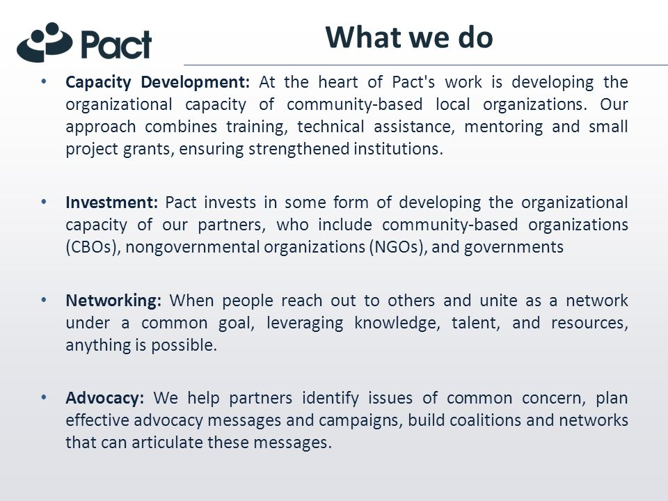 What we do Capacity Development: At the heart of Pact s work is developing the organizational capacity of community-based local organizations.