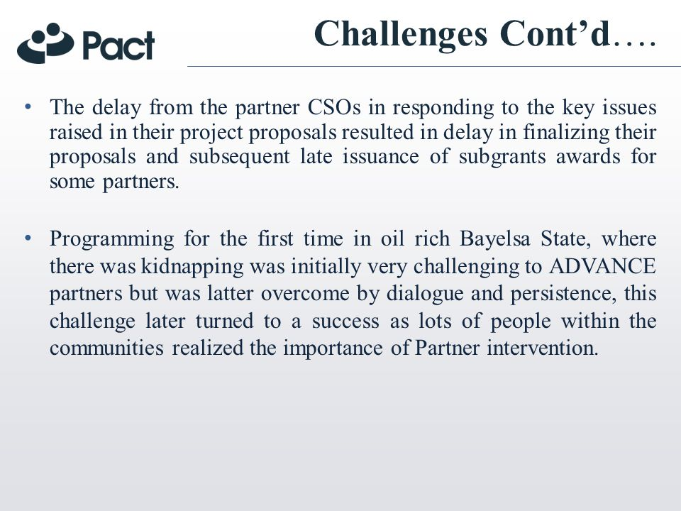 Challenges Contd…. The delay from the partner CSOs in responding to the key issues raised in their project proposals resulted in delay in finalizing t