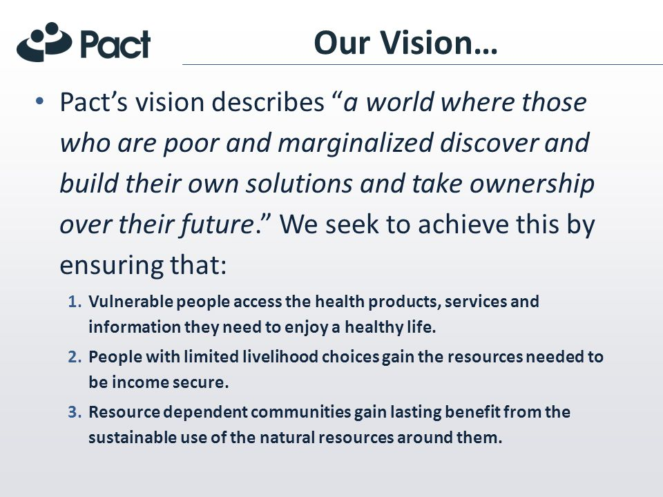 In summary Pacts theory of change for capacity development can be summed up as follows: – (a) Stronger local organizations and networks (b) do better work and, (c) as a result, have greater impact (on health, the environment and livelihoods) in their target communities.