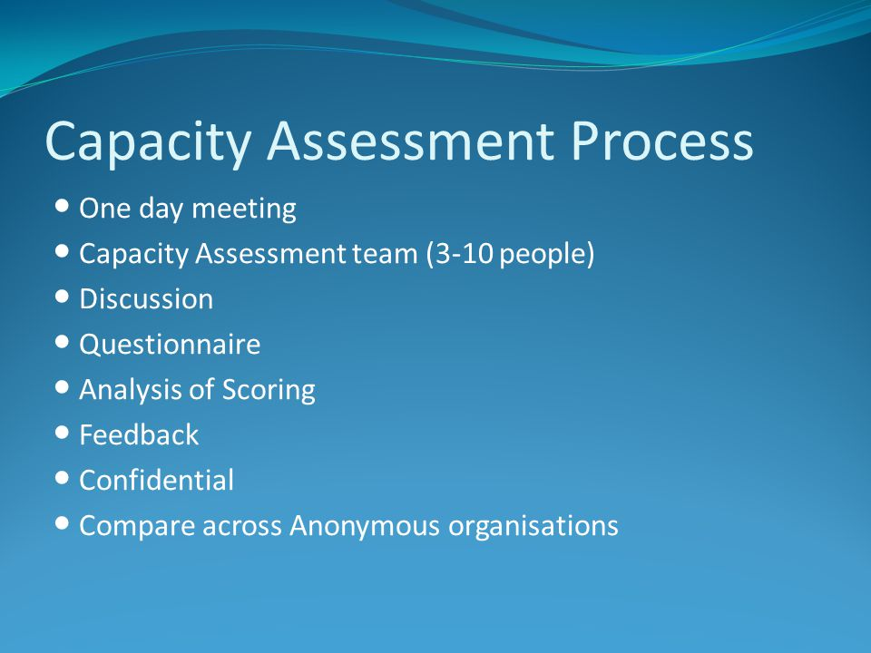 Capacity Assessment Process One day meeting Capacity Assessment team (3-10 people) Discussion Questionnaire Analysis of Scoring Feedback Confidential Compare across Anonymous organisations