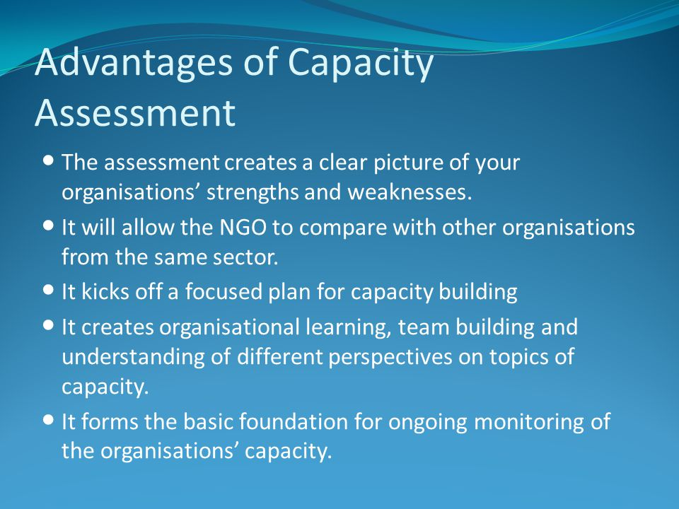 Advantages of Capacity Assessment The assessment creates a clear picture of your organisations strengths and weaknesses.