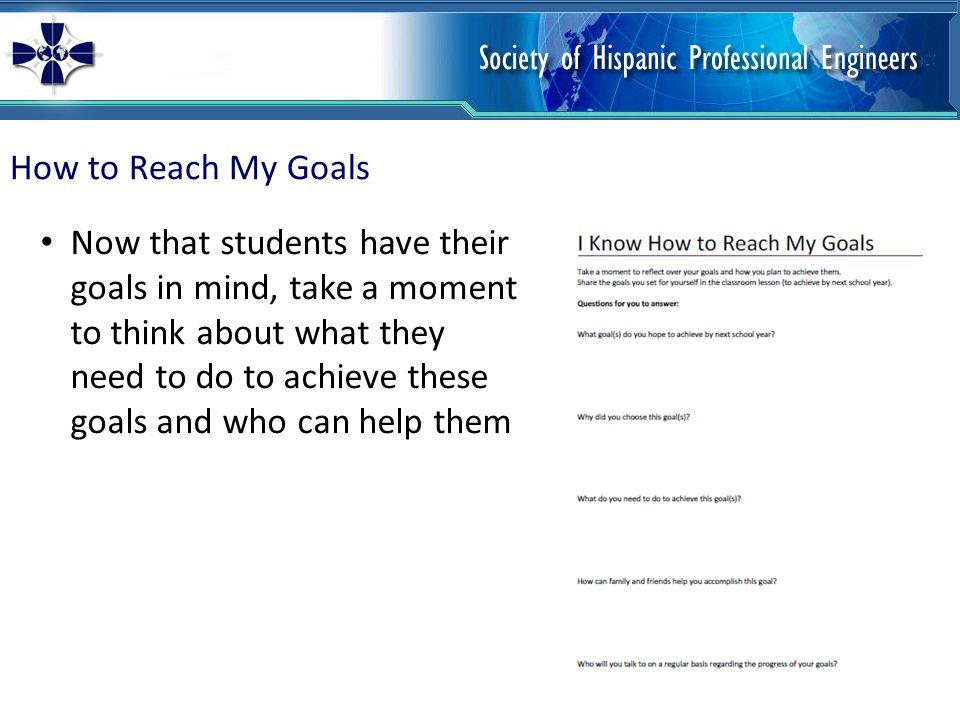 How to Reach My Goals Now that students have their goals in mind, take a moment to think about what they need to do to achieve these goals and who can help them