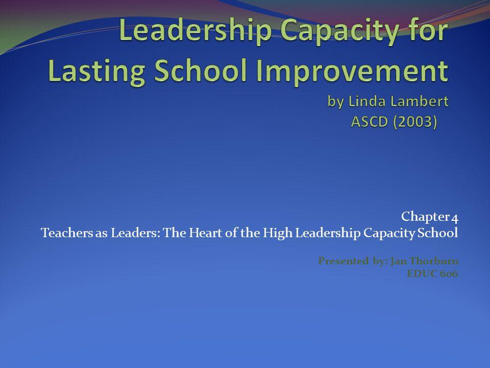 Chapter 4 Teachers as Leaders: The Heart of the High Leadership Capacity School Presented by: Jan Thorburn EDUC 606