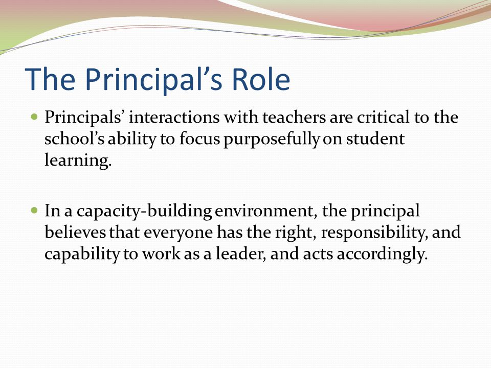 The Principals Role Principals interactions with teachers are critical to the schools ability to focus purposefully on student learning. In a capacity