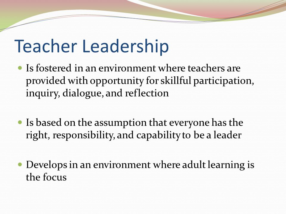 Teacher Leadership Is fostered in an environment where teachers are provided with opportunity for skillful participation, inquiry, dialogue, and refle