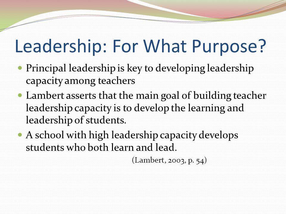 Leadership: For What Purpose? Principal leadership is key to developing leadership capacity among teachers Lambert asserts that the main goal of build
