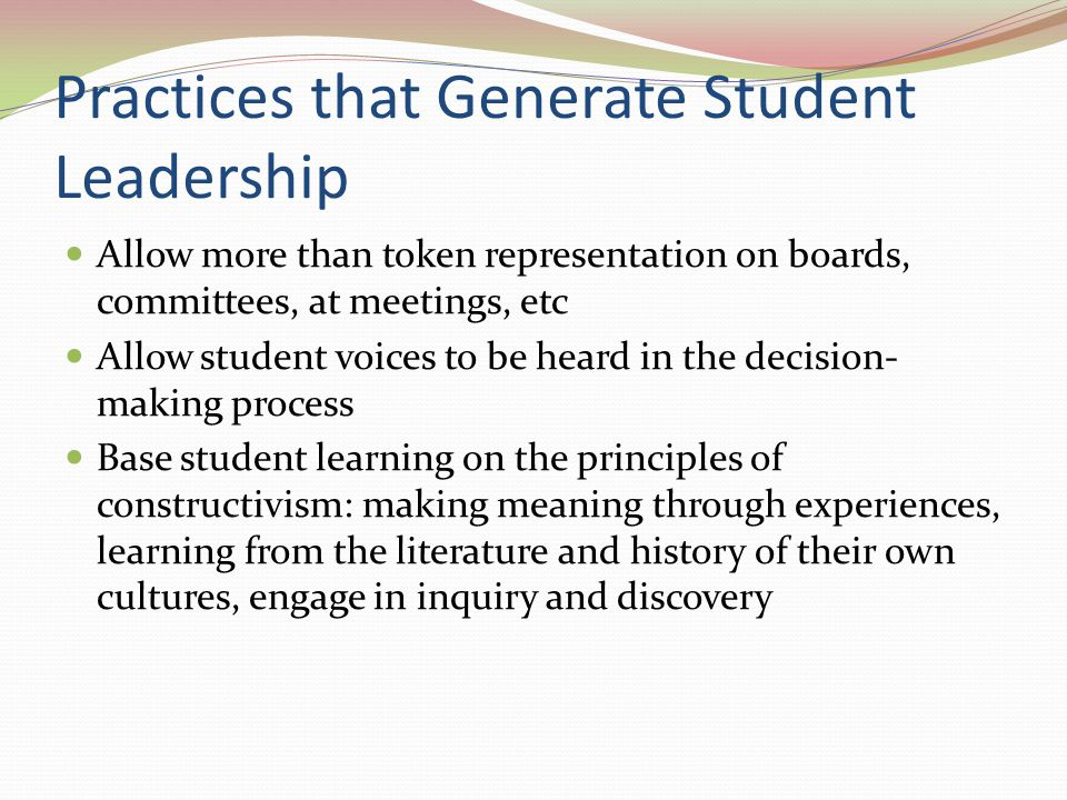 Practices that Generate Student Leadership Allow more than token representation on boards, committees, at meetings, etc Allow student voices to be hea