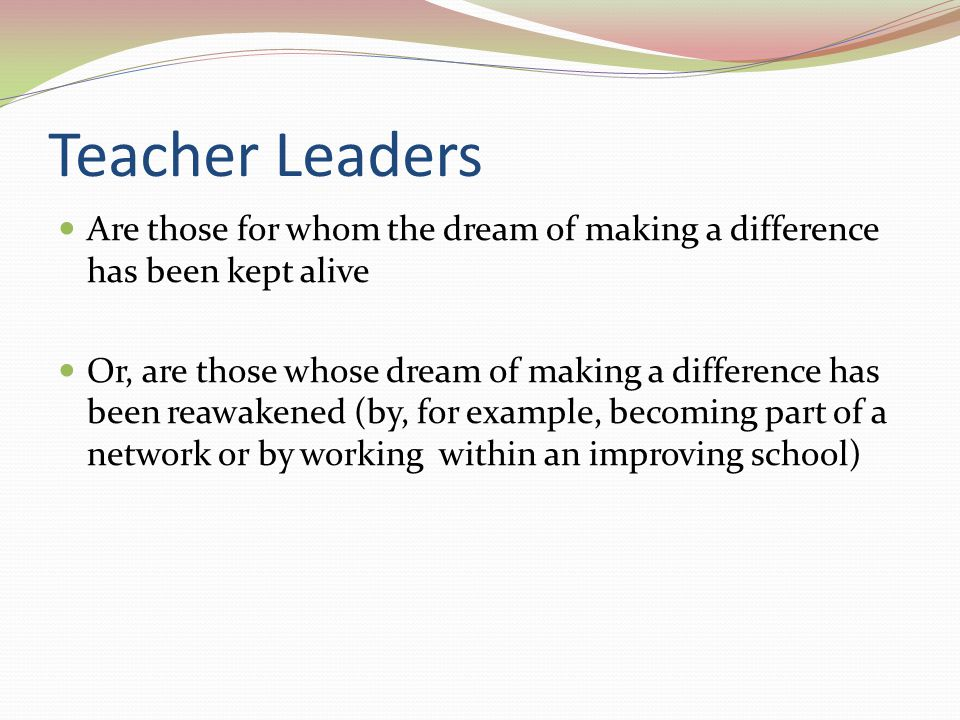 Teacher Leaders Are those for whom the dream of making a difference has been kept alive Or, are those whose dream of making a difference has been reaw