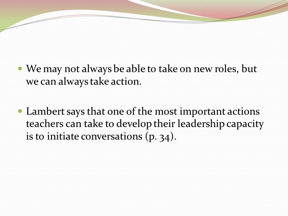 We may not always be able to take on new roles, but we can always take action. Lambert says that one of the most important actions teachers can take t