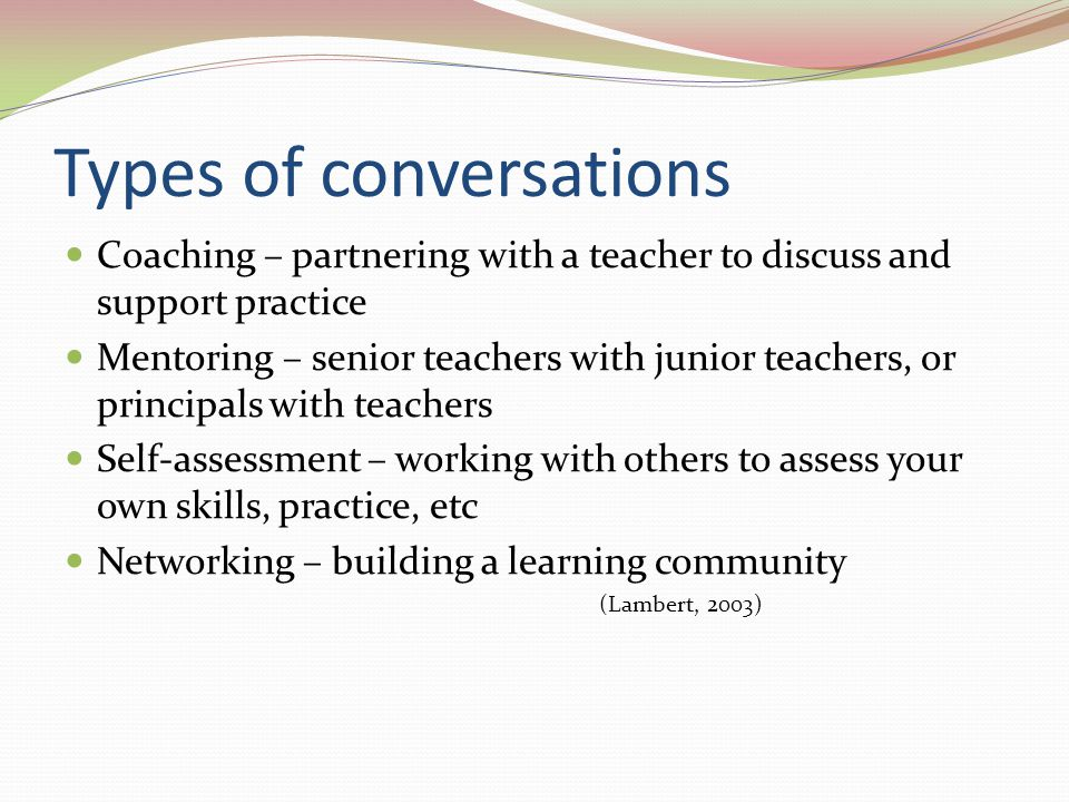 Types of conversations Coaching – partnering with a teacher to discuss and support practice Mentoring – senior teachers with junior teachers, or principals with teachers Self-assessment – working with others to assess your own skills, practice, etc Networking – building a learning community (Lambert, 2003)