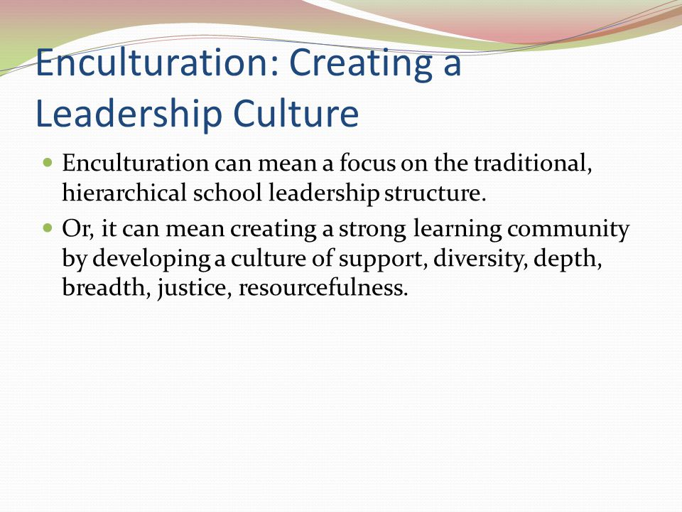 Enculturation: Creating a Leadership Culture Enculturation can mean a focus on the traditional, hierarchical school leadership structure. Or, it can m
