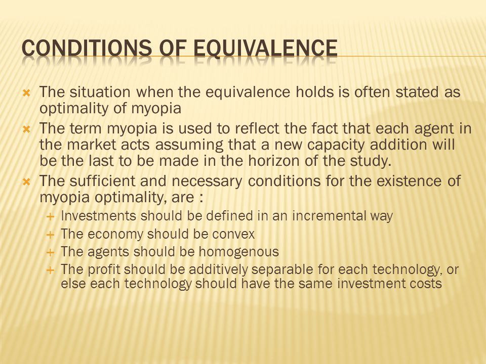 The situation when the equivalence holds is often stated as optimality of myopia The term myopia is used to reflect the fact that each agent in the market acts assuming that a new capacity addition will be the last to be made in the horizon of the study.