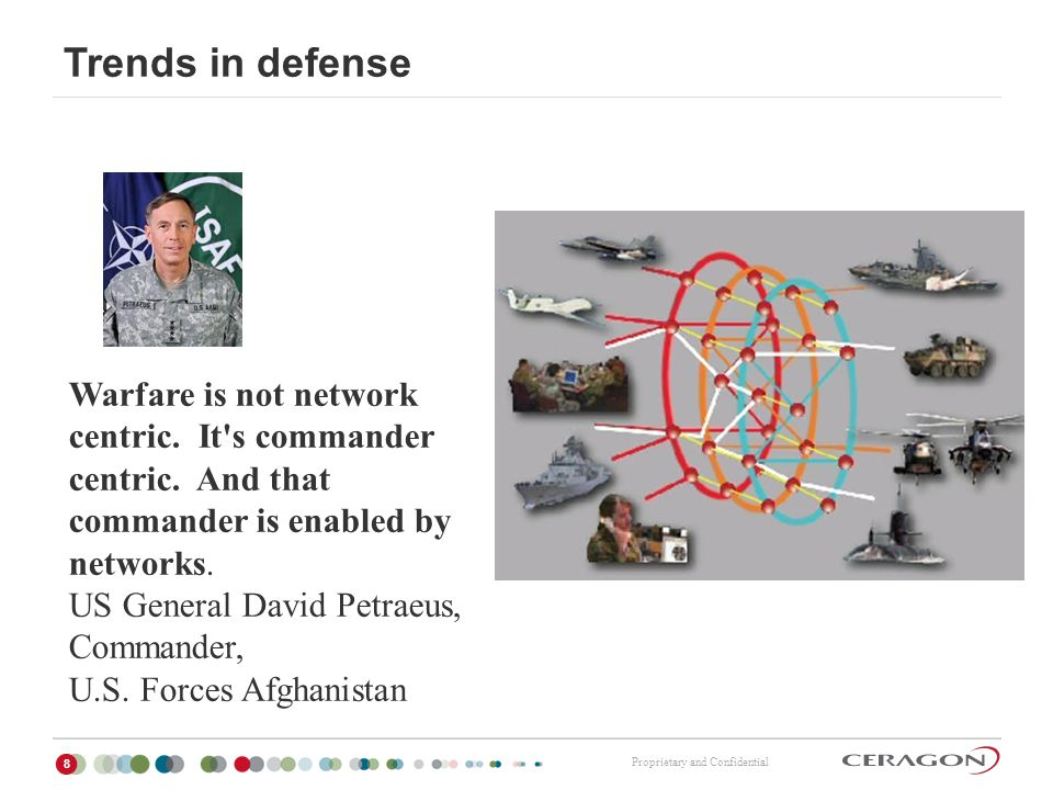 Proprietary and Confidential Trends in defense 8 Warfare is not network centric. It's commander centric. And that commander is enabled by networks. US