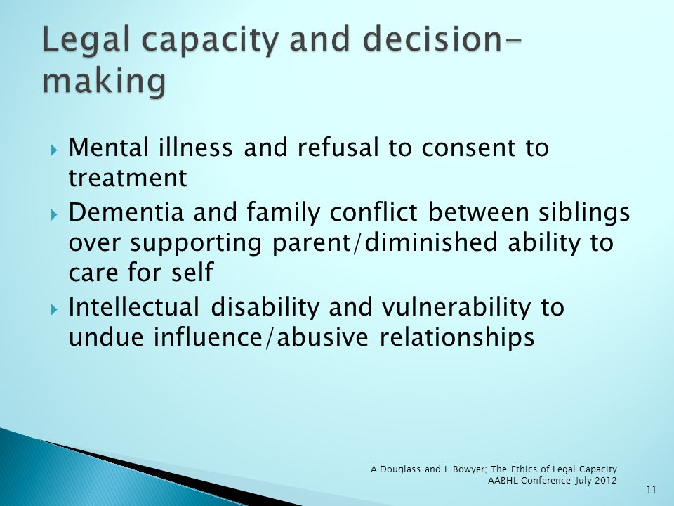 Mental illness and refusal to consent to treatment Dementia and family conflict between siblings over supporting parent/diminished ability to care for self Intellectual disability and vulnerability to undue influence/abusive relationships 11 A Douglass and L Bowyer; The Ethics of Legal Capacity AABHL Conference July 2012