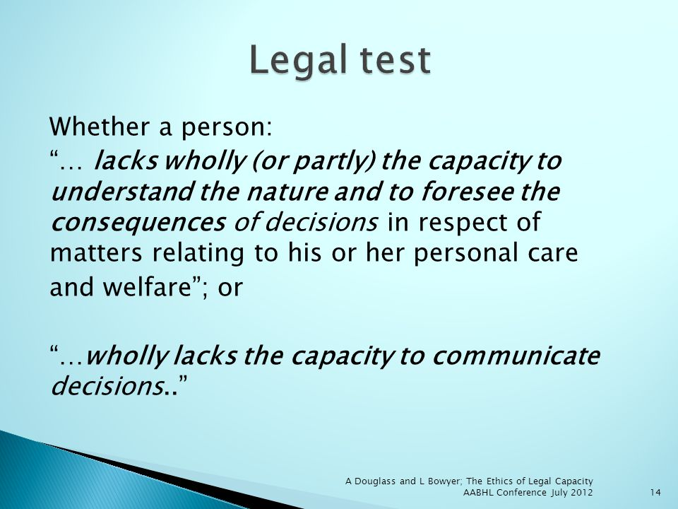 Whether a person: … lacks wholly (or partly) the capacity to understand the nature and to foresee the consequences of decisions in respect of matters relating to his or her personal care and welfare; or …wholly lacks the capacity to communicate decisions..