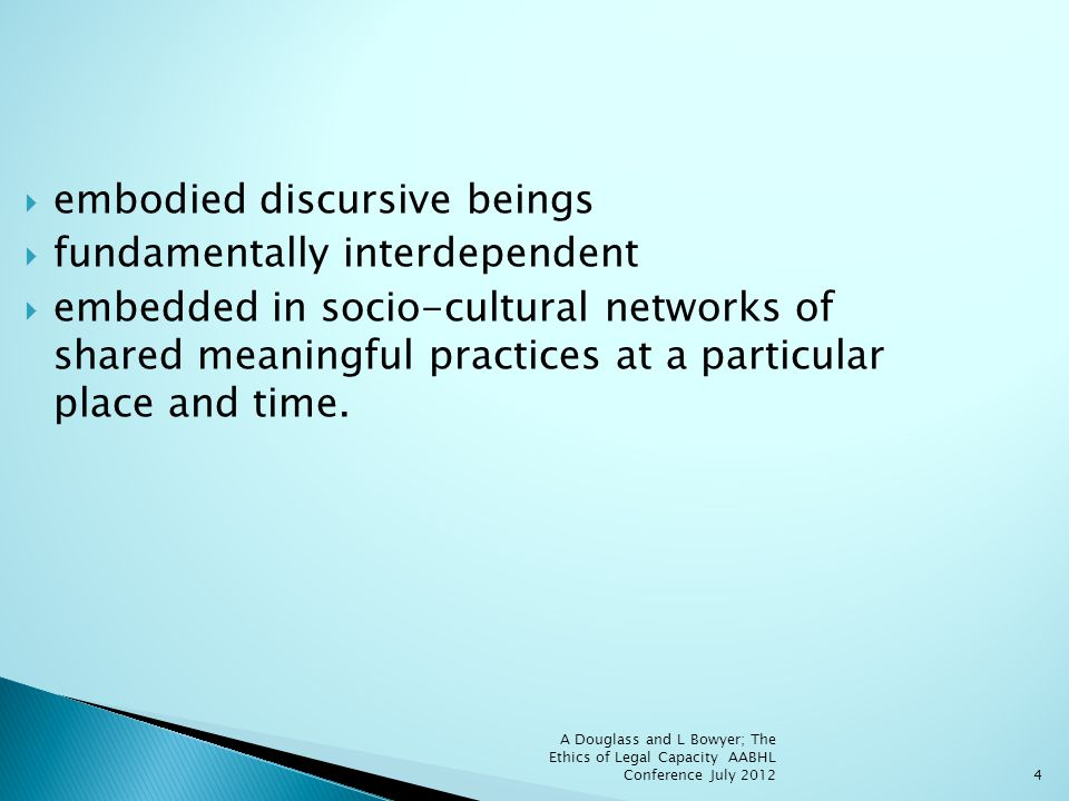 4 embodied discursive beings fundamentally interdependent embedded in socio-cultural networks of shared meaningful practices at a particular place and time.
