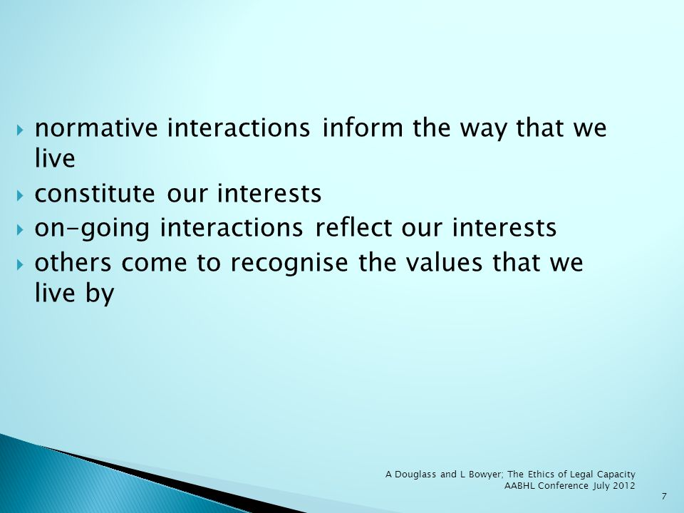 7 normative interactions inform the way that we live constitute our interests on-going interactions reflect our interests others come to recognise the values that we live by
