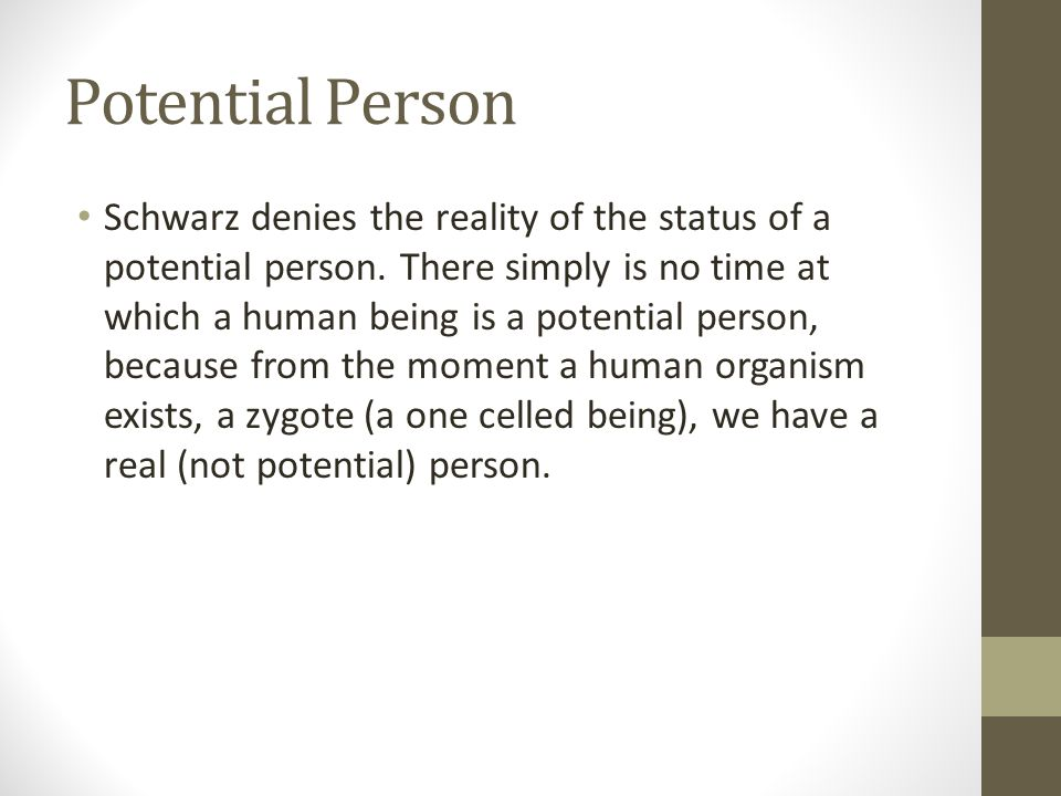 Potential Person Schwarz denies the reality of the status of a potential person. There simply is no time at which a human being is a potential person,