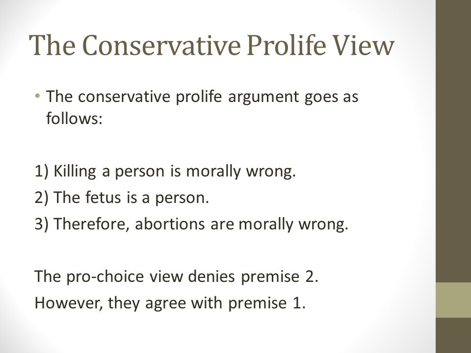 The Conservative Prolife View The conservative prolife argument goes as follows: 1) Killing a person is morally wrong. 2) The fetus is a person. 3) Th