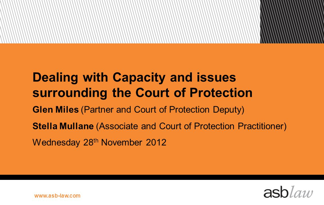 www.asb-law.com Dealing with Capacity and issues surrounding the Court of Protection Glen Miles (Partner and Court of Protection Deputy) Stella Mullan