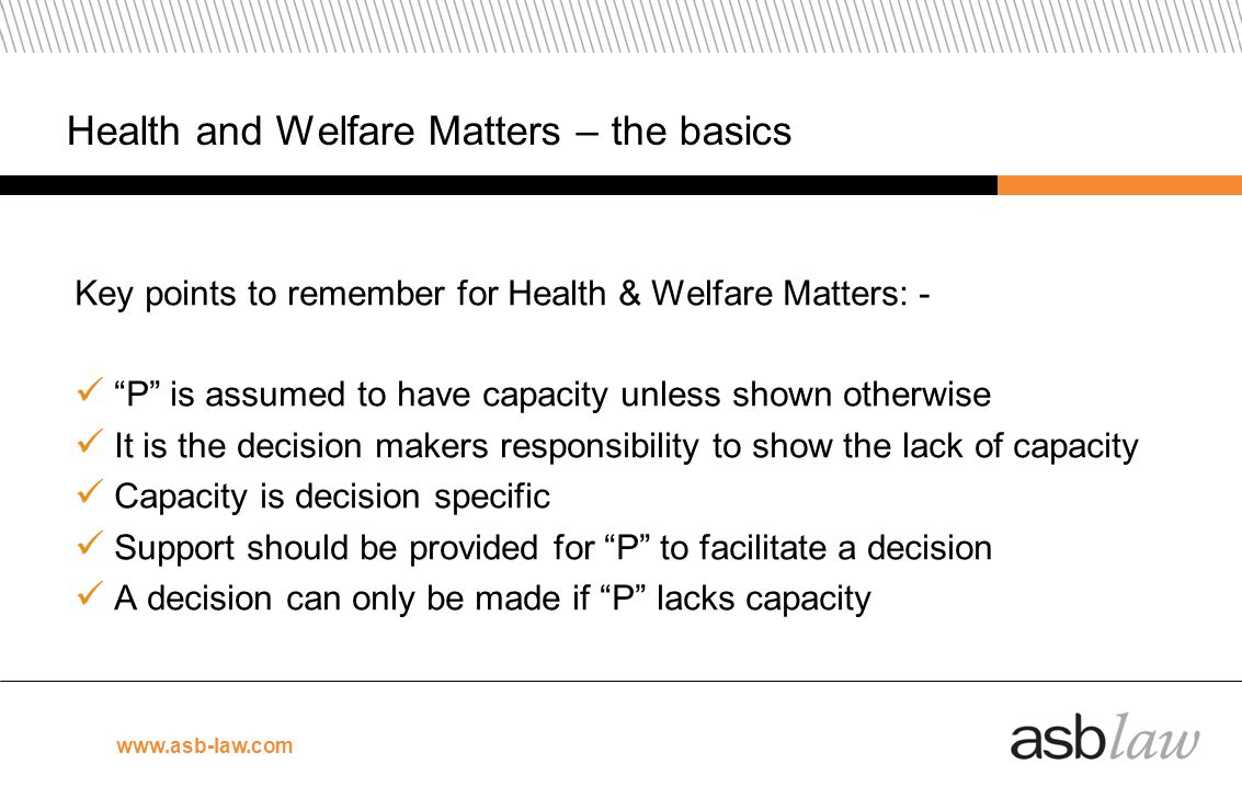 www.asb-law.com Health and Welfare Matters – the basics Key points to remember for Health & Welfare Matters: - P is assumed to have capacity unless sh